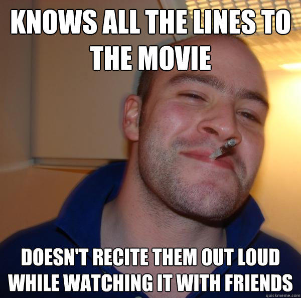knows all the lines to the movie doesn't recite them out loud while watching it with friends - knows all the lines to the movie doesn't recite them out loud while watching it with friends  Good Guy Greg