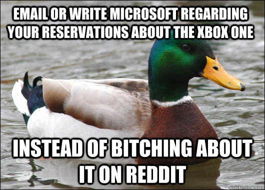 Email or write Microsoft regarding your reservations about the Xbox one instead of bitching about it on Reddit - Email or write Microsoft regarding your reservations about the Xbox one instead of bitching about it on Reddit  Actual Advice Mallard