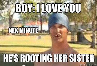 b07ee2ea0e43f0cfebe3662237339d377fc1ec9034eee69d50e839371b67bea0 boy i love you nek minute he's rooting her sister caption 4 goes,I Love Her Meme