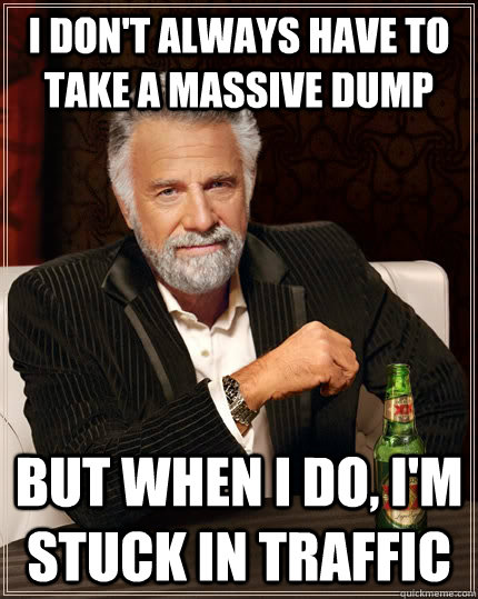 I don't always have to take a massive dump but when i do, I'm stuck in traffic - I don't always have to take a massive dump but when i do, I'm stuck in traffic  The Most Interesting Man In The World