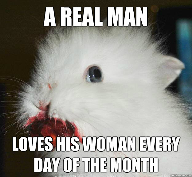 a real man loves his woman every day of the month - a real man loves his woman every day of the month  Murder Bunny