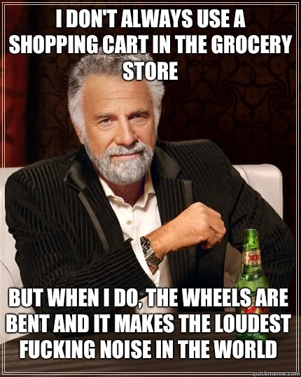 I don't always use a shopping cart in the grocery store but when I do, the wheels are bent and it makes the loudest fucking noise in the world - I don't always use a shopping cart in the grocery store but when I do, the wheels are bent and it makes the loudest fucking noise in the world  The Most Interesting Man In The World