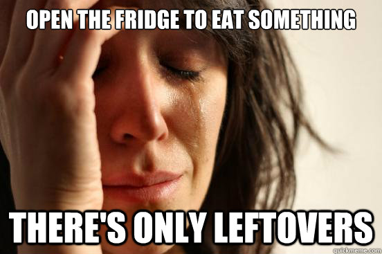 Open the fridge to eat something There's only leftovers - Open the fridge to eat something There's only leftovers  First World Problems