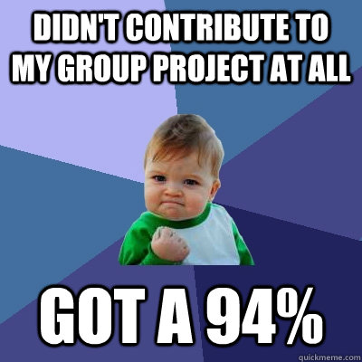 didn't contribute to my group project at all got a 94% - didn't contribute to my group project at all got a 94%  Success Kid