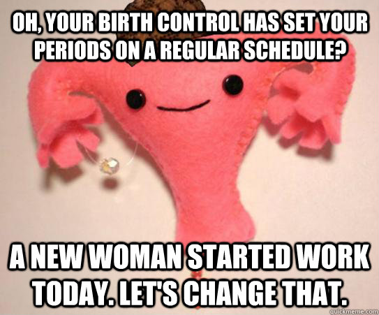 Oh, your birth control has set your periods on a regular schedule? A new woman started work today. Let's change that. - Oh, your birth control has set your periods on a regular schedule? A new woman started work today. Let's change that.  Scumbag Uterus