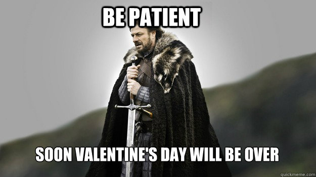 Be patient Soon valentine's day will be over - Be patient Soon valentine's day will be over  Ned stark winter is coming
