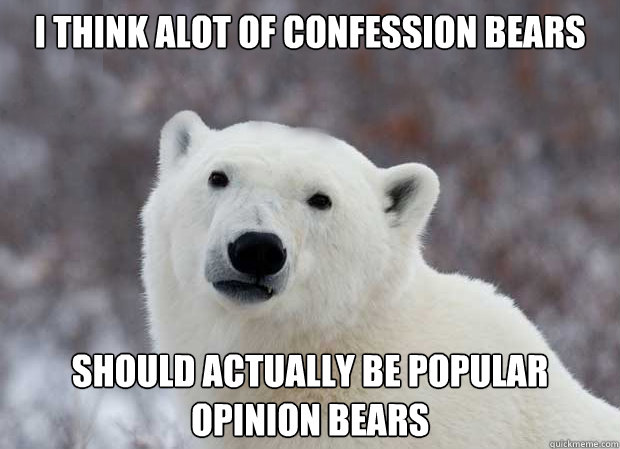 I think alot of confession bears  should actually be popular opinion bears - I think alot of confession bears  should actually be popular opinion bears  Popular Opinion Polar Bear