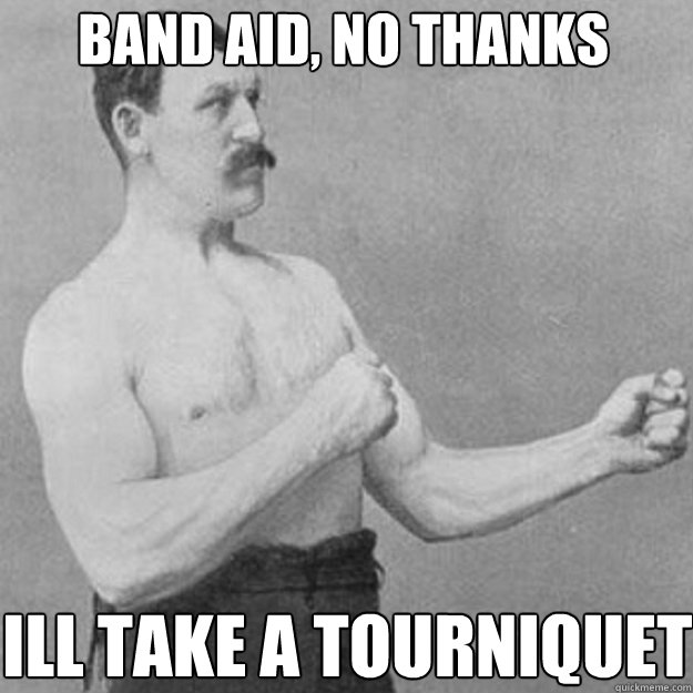 band aid, no thanks  ill take a Tourniquet - band aid, no thanks  ill take a Tourniquet  overly manly man