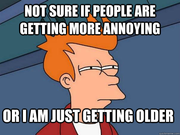 Not sure if people are getting more annoying  Or i am just getting older - Not sure if people are getting more annoying  Or i am just getting older  Futurama Fry