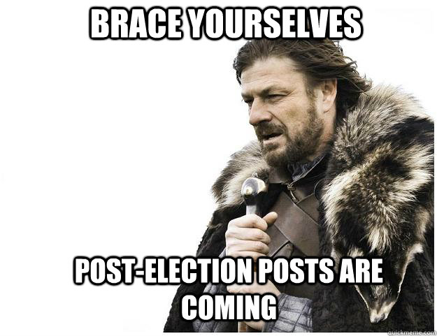 Brace yourselves post-election posts are coming - Brace yourselves post-election posts are coming  Imminent Ned