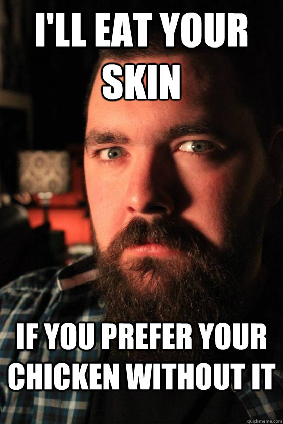 i'll eat your skin if you prefer your chicken without it - i'll eat your skin if you prefer your chicken without it  Misc