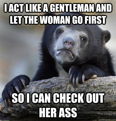 I act like a gentleman and let the woman go first so I can check out her ass - I act like a gentleman and let the woman go first so I can check out her ass  Confession Bear