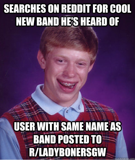 Searches on reddit for cool new band he's heard of user with same name as band posted to r/ladybonersgw - Searches on reddit for cool new band he's heard of user with same name as band posted to r/ladybonersgw  Bad Luck Brian