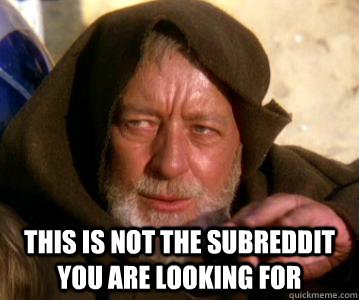 This is not the subreddit you are looking for