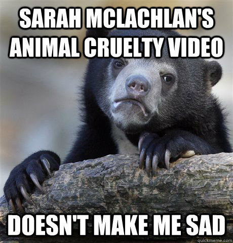 Sarah McLachlan's Animal Cruelty Video Doesn't make me sad - Sarah McLachlan's Animal Cruelty Video Doesn't make me sad  Confession Bear