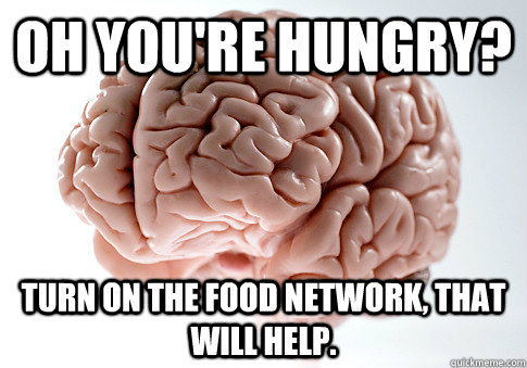 Oh you're hungry? Turn on the food network, that will help. - Oh you're hungry? Turn on the food network, that will help.  Scumbag Brain
