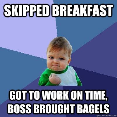 Skipped breakfast got to work on time, Boss brought bagels - Skipped breakfast got to work on time, Boss brought bagels  Success Kid