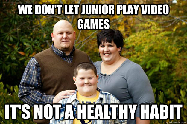 We don't let junior play video games It's not a healthy habit  Happy American Family