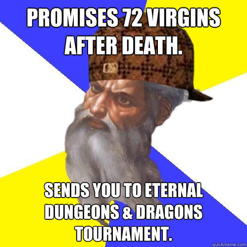 Promises 72 virgins after death.  Sends you to eternal Dungeons & Dragons tournament.  Scumbag Advice God