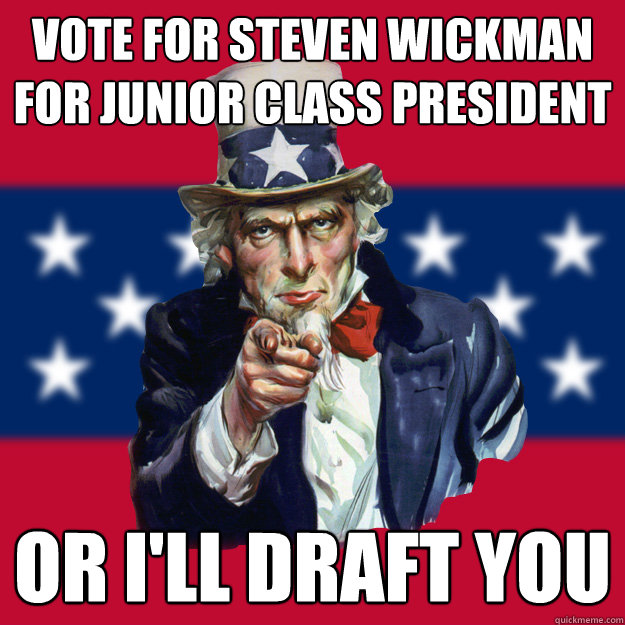 Vote for steven wickman for junior class president Or i'll draft you
