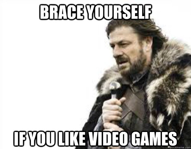 BRACE YOURSELF if you like video games