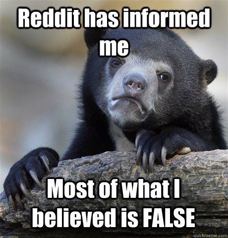 Reddit has informed me  Most of what I believed is FALSE  Confession Bear