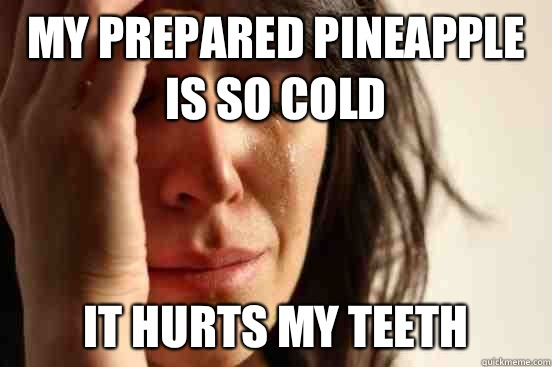My prepared pineapple is so cold It hurts my teeth - My prepared pineapple is so cold It hurts my teeth  First World Problems
