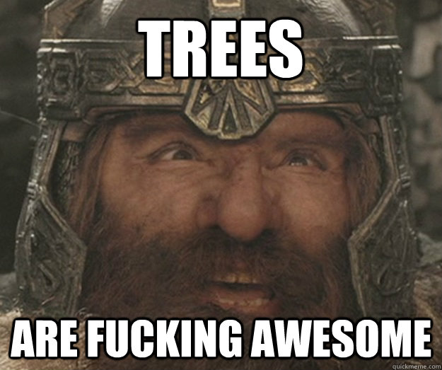 Trees are Fucking awesome