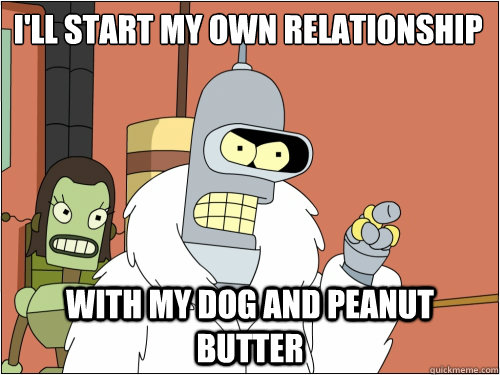 I'll start my own relationship with my dog and peanut butter - I'll start my own relationship with my dog and peanut butter  Blackjack Bender