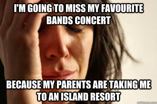 I'm going to miss my favourite bands concert because my parents are taking me to an island resort - I'm going to miss my favourite bands concert because my parents are taking me to an island resort  First World Problems