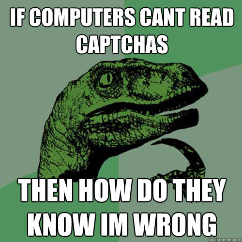 if computers cant read captchas then how do they know im wrong - if computers cant read captchas then how do they know im wrong  Philosoraptor