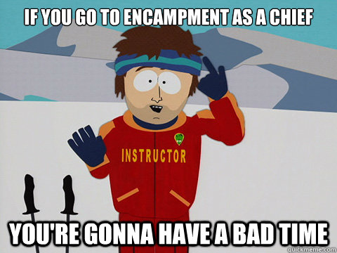 If you go to Encampment as a Chief you're gonna have a bad time - If you go to Encampment as a Chief you're gonna have a bad time  Youre gonna have a bad time