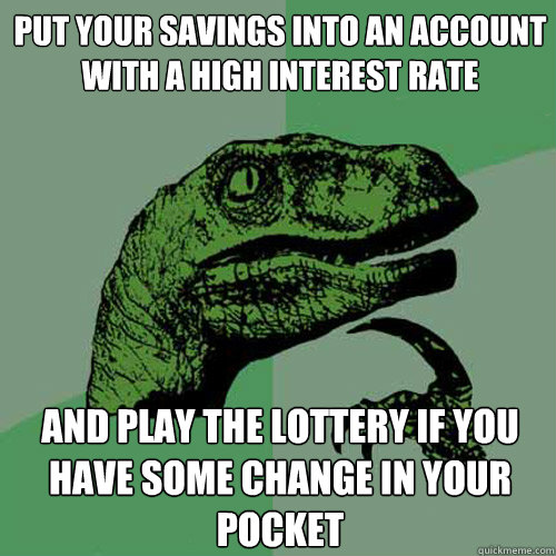 put your savings into an account with a high interest rate and play the lottery if you have some change in your pocket - put your savings into an account with a high interest rate and play the lottery if you have some change in your pocket  Philosoraptor