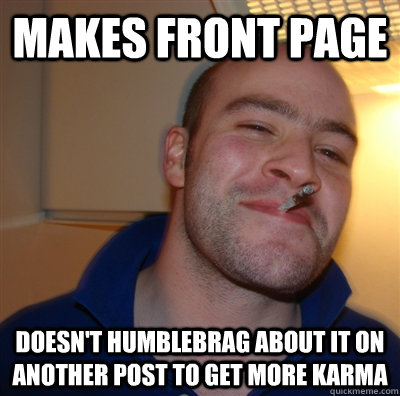 makes front page doesn't humblebrag about it on another post to get more karma - makes front page doesn't humblebrag about it on another post to get more karma  GoodGuyGreg