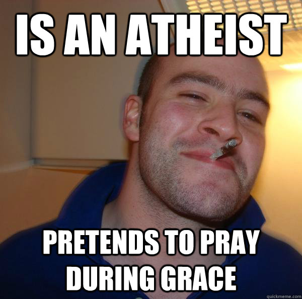Is an atheist Pretends to pray during grace  - Is an atheist Pretends to pray during grace   Misc
