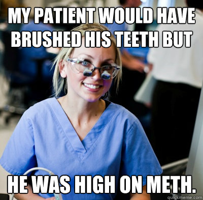 My patient would have brushed his teeth BUT He was high on meth. - My patient would have brushed his teeth BUT He was high on meth.  overworked dental student