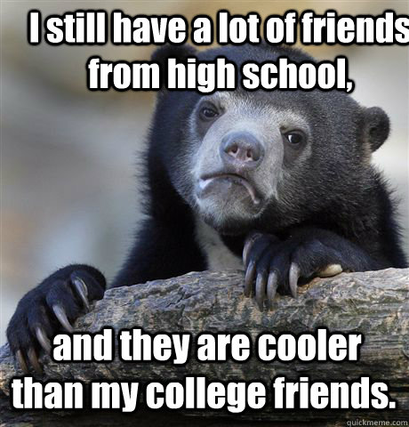I still have a lot of friends from high school,  and they are cooler than my college friends. - I still have a lot of friends from high school,  and they are cooler than my college friends.  Confession Bear