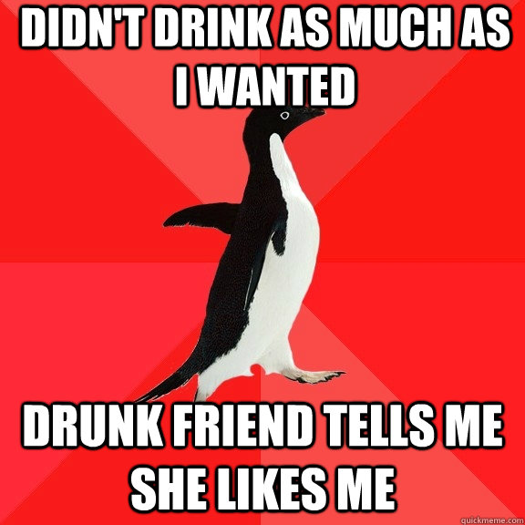 Didn't drink as much as I wanted Drunk friend tells me she likes me - Didn't drink as much as I wanted Drunk friend tells me she likes me  Socially Awesome Penguin