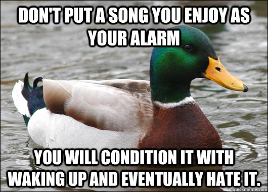 Don't put a song you enjoy as your alarm You will condition it with waking up and eventually hate it.  - Don't put a song you enjoy as your alarm You will condition it with waking up and eventually hate it.   Actual Advice Mallard