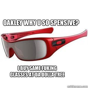 oakley sunglasses meme  oakley why u so spensive? i buy same fuking glasses at da dolla tree