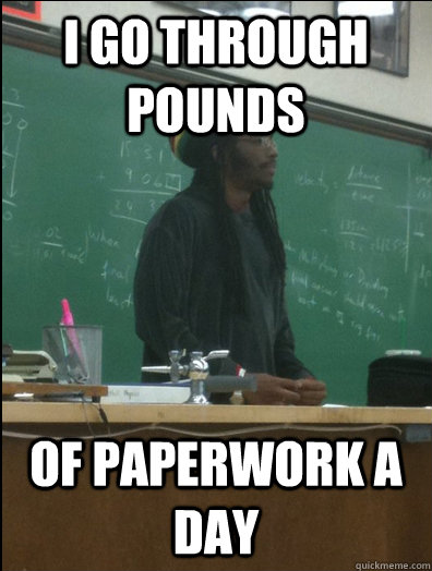 I go through pounds of paperwork a day - I go through pounds of paperwork a day  Rasta Science Teacher
