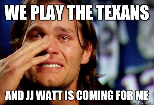 We play the texans  And JJ Watt is coming for me - We play the texans  And JJ Watt is coming for me  Crying Tom Brady