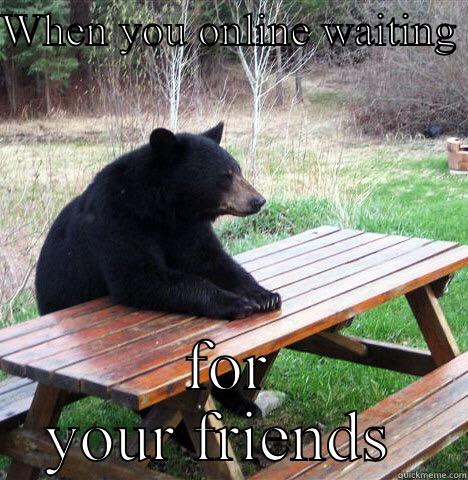 WHEN YOU ONLINE WAITING  FOR YOUR FRIENDS  waiting bear