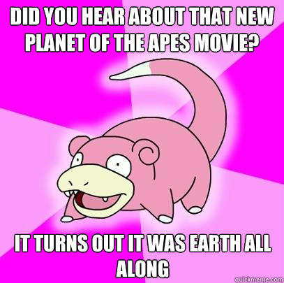 Did you hear about that new planet of the apes movie? It turns out it was earth all along - Did you hear about that new planet of the apes movie? It turns out it was earth all along  Slowpoke