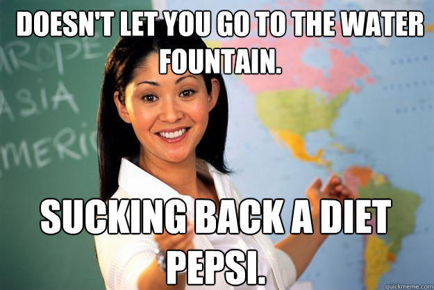 Doesn't let you go to the water fountain. Sucking back a diet pepsi. - Doesn't let you go to the water fountain. Sucking back a diet pepsi.  Unhelpful High School Teacher