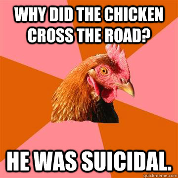 Why did the chicken cross the road? He was suicidal.  Anti-Joke Chicken