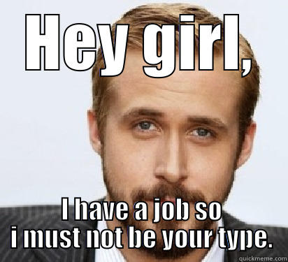 HEY GIRL, I HAVE A JOB SO I MUST NOT BE YOUR TYPE. Good Guy Ryan Gosling