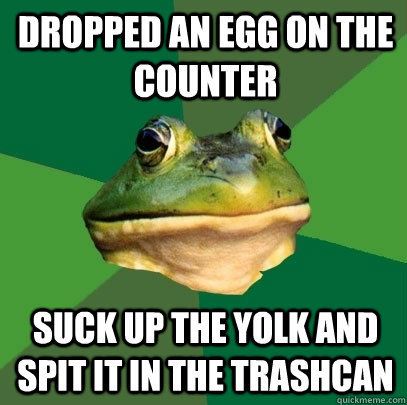 Dropped an egg on the counter Suck up the yolk and spit it in the trashcan - Dropped an egg on the counter Suck up the yolk and spit it in the trashcan  Foul Bachelor Frog