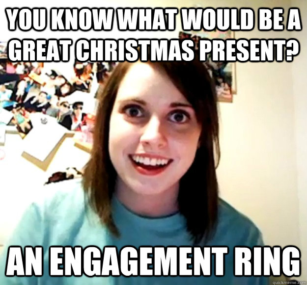 You know what would be a great christmas present? an engagement ring - You know what would be a great christmas present? an engagement ring  Overly Attached Girlfriend
