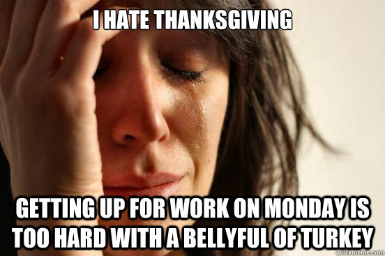I hate Thanksgiving Getting up for work on Monday is too hard with a bellyful of turkey  First World Problems